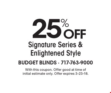 25% OFF Signature Series & Enlightened Style. With this coupon. Offer good at time of initial estimate only. Offer expires 3-23-18.