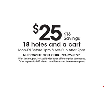 $25 $16 Savings 18 holes and a cart Mon-Fri Before 1pm & Sat-Sun After 2pm. With this coupon. Not valid with other offers or prior purchases.