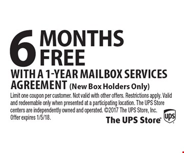 6 MONTHS FREE With a 1-Year Mailbox Services Agreement (New Box Holders Only). Limit one coupon per customer. Not valid with other offers. Restrictions apply. Valid and redeemable only when presented at a participating location. The UPS Store centers are independently owned and operated. 2017 The UPS Store, Inc. Offer expires 1/5/18.