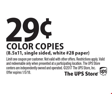 29¢ Color Copies (8.5x11, single sided, white #28 paper). Limit one coupon per customer. Not valid with other offers. Restrictions apply. Valid and redeemable only when presented at a participating location. The UPS Store centers are independently owned and operated. 2017 The UPS Store, Inc. Offer expires 1/5/18.
