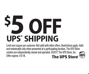 $5 OFF UPS SHIPPING. Limit one coupon per customer. Not valid with other offers. Restrictions apply. Valid and redeemable only when presented at a participating location. The UPS Store centers are independently owned and operated. 2017 The UPS Store, Inc. Offer expires 1/5/18.