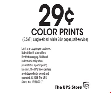 29¢ COLOR PRINTS (8.5x11, single-sided, white 28# paper, self-service). Limit one coupon per customer. Not valid with other offers. Restrictions apply. Valid and redeemable only when presented at a participating location. The UPS Store centers are independently owned and operated.  2016 The UPS Store, Inc. 12/31/2017