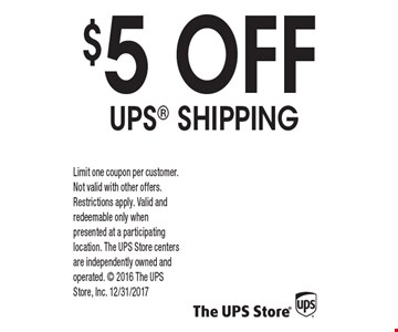 $5 OFF UPS SHIPPING. Limit one coupon per customer. Not valid with other offers. Restrictions apply. Valid and redeemable only when presented at a participating location. The UPS Store centers are independently owned and operated. 2016 The UPS Store, Inc. 12/31/2017
