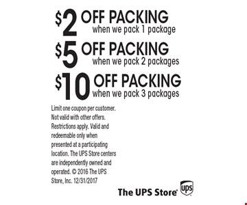 $2 off PACKING when we pack 1 package, $5 off PACKING when we pack 2 packages, $10 off PACKING when we pack 3 packages . Limit one coupon per customer. Not valid with other offers. Restrictions apply. Valid and redeemable only when presented at a participating location. The UPS Store centers are independently owned and operated. 2016 The UPS Store, Inc. 12/31/2017
