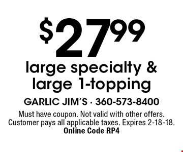 $27.99 large specialty & large 1-topping. Must have coupon. Not valid with other offers. Customer pays all applicable taxes. Expires 2-18-18. Online Code RP4