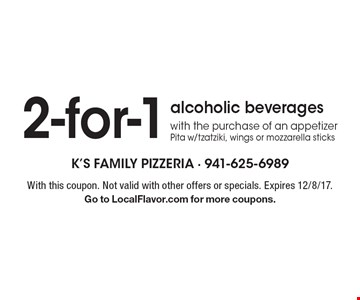 2-for-1 alcoholic beverages with the purchase of an appetizer. Pita w/tzatziki, wings or mozzarella sticks. With this coupon. Not valid with other offers or specials. Expires 12/8/17. Go to LocalFlavor.com for more coupons.