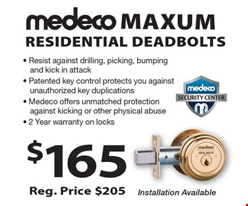 $165 Medeco Maxum Residential Deadbolts. Reg. Price $205. Installation Available. Resist against drilling, picking, bumping and kick in attack, Patented key control protects you against unauthorized key duplications, Medeco offers unmatched protection against kicking or other physical abuse. 2 Year warranty on locks.