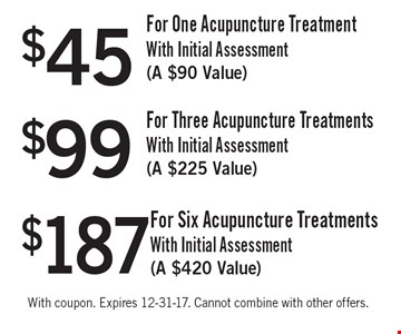 $45 For One Acupuncture Treatment With Initial Assessment (a $90 Value) OR $99 For Three Acupuncture Treatments With Initial Assessment (a $225 Value) OR $187 For Six Acupuncture Treatments With Initial Assessment (a $420 Value). With coupon. Expires 12-31-17. Cannot combine with other offers.