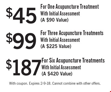 $187 For Six Acupuncture Treatments With Initial Assessment (a $420 Value). $99For Three Acupuncture Treatments With Initial Assessment (a $225 Value). $45 For One Acupuncture Treatment With Initial Assessment (a $90 Value). With coupon. Expires 2-9-18. Cannot combine with other offers.