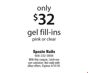 Only $32 gel fill-ins pink or clear. With this coupon. Limit one per customer. Not valid with other offers. Expires 4/15/18.