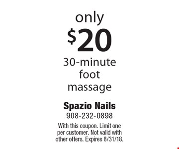 Only $20 30-minute foot massage. With this coupon. Limit one per customer. Not valid with other offers. Expires 8/31/18.