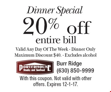 Dinner Special 20% off entire bill. Valid Any Day Of The Week - Dinner Only Maximum Discount $40. Excludes alcohol. With this coupon. Not valid with other offers. Expires 12-1-17.