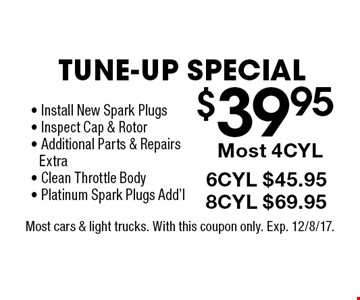 $39.95 Tune-Up Special! 6CYL $45.95, 8CYL $69.95, Most 4CYL- Install New Spark Plugs- Inspect Cap & Rotor- Additional Parts & RepairsExtra- Clean Throttle Body- Platinum Spark Plugs Add'l . Most cars & light trucks. With this coupon only. Exp. 12/8/17.