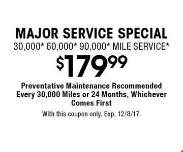 MAJOR SERVICE SPECIAL! $179.99. 30,000* 60,000* 90,000* MILE SERVICE* Preventative Maintenance Recommended Every 30,000 Miles or 24 Months, Whichever Comes First. With this coupon only. Exp. 12/8/17.