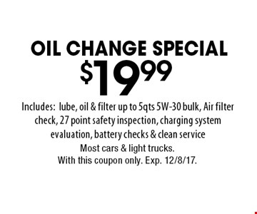 OIL CHANGE SPECIAL $19.99 Includes: lube, oil & filter up to 5 qts 5W-30 bulk, Air filter check, 27 point safety inspection, charging system evaluation, battery checks & clean service. Most cars & light trucks.With this coupon only. Exp. 12/8/17.