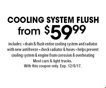 COOLING SYSTEM FLUSH. from $59.99 includes: - drain & flush entire cooling system and radiator with new antifreeze - check radiator & hoses - helps prevent cooling system & engine from corrosion & overheating. Most cars & light trucks.With this coupon only. Exp. 12/8/17.