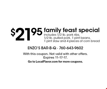 $21.95 family feast special. Includes 1/2 lb. pork ribs, 1/2 lb. pulled pork, 1 pint beans, 1 pint slaw and 4 pieces of corn bread. With this coupon. Not valid with other offers. Expires 11-17-17. Go to LocalFlavor.com for more coupons.