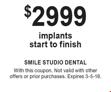 $2999 implants start to finish. With this coupon. Not valid with other offers or prior purchases. Expires 3-5-18.