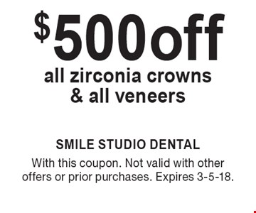 $500 off all zirconia crowns & all veneers. With this coupon. Not valid with other offers or prior purchases. Expires 3-5-18.