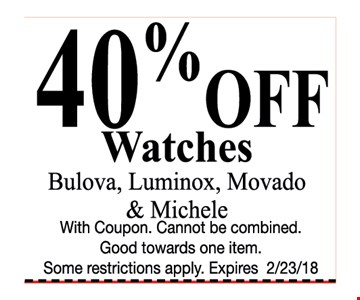 40% OFF Watches - Bulova, Luminox, Movado & Michele. Cannot be combined. Good towards one item. Some restrictions apply. Expires 2/23/18.