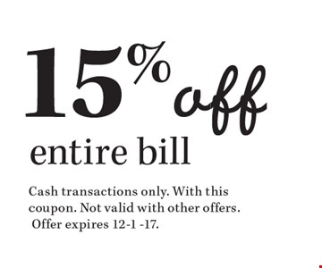 15% off entire bill. Cash transactions only. With this coupon. Not valid with other offers. Offer expires 12-1 -17.