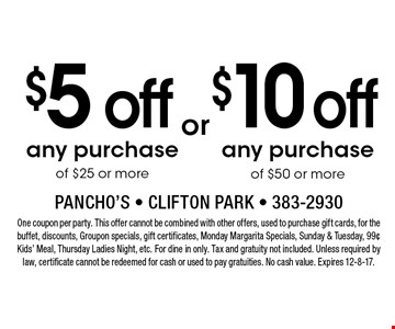 $5 off any purchase of $25 or more. $10 off any purchase of $50 or more. One coupon per party. This offer cannot be combined with other offers, used to purchase gift cards, for the buffet, discounts, Groupon specials, gift certificates, Monday Margarita Specials, Sunday & Tuesday, 99¢ Kids' Meal, Thursday Ladies Night, etc. For dine in only. Tax and gratuity not included. Unless required by law, certificate cannot be redeemed for cash or used to pay gratuities. No cash value. Expires 12-8-17.