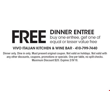 FREE DINNER ENTREE. buy one entree, get one of equal or lesser value free. Dinner only. Dine in only. Must present original coupon. Not valid on holidays. Not valid with any other discounts, coupons, promotions or specials. One per table, no split checks. Maximum Discount $20. Expires 2/9/18.
