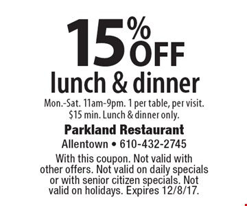 15% OFF lunch & dinner Mon.-Sat. 11am-9pm. 1 per table, per visit. $15 min. Lunch & dinner only. With this coupon. Not valid with other offers. Not valid on daily specials or with senior citizen specials. Not valid on holidays. Expires 12/8/17.