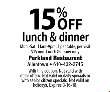 15% OFF lunch & dinner, Mon.-Sat. 11am-9pm. 1 per table, per visit $15 min. Lunch & dinner only. With this coupon. Not valid with other offers. Not valid on daily specials or with senior citizen specials. Not valid on holidays. Expires 3-16-18.