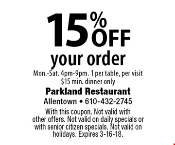 15% OFF your order, Mon.-Sat. 4pm-9pm. 1 per table, per visit $15 min. dinner only. With this coupon. Not valid with other offers. Not valid on daily specials or with senior citizen specials. Not valid on holidays. Expires 3-16-18.