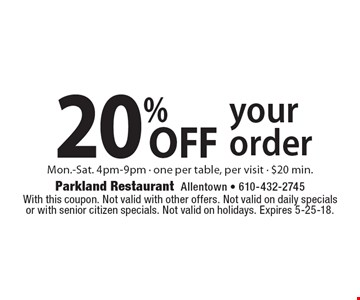 20% off your order. Mon.-Sat. 4pm-9pm. One per table, per visit. $20 min. With this coupon. Not valid with other offers. Not valid on daily specials or with senior citizen specials. Not valid on holidays. Expires 5-25-18.