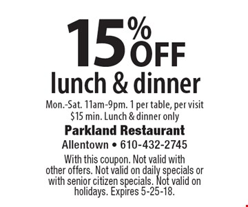 15% off lunch & dinner. Mon.-Sat. 11am-9pm. 1 per table, per visit. $15 min. Lunch & dinner only. With this coupon. Not valid with other offers. Not valid on daily specials or with senior citizen specials. Not valid on holidays. Expires 5-25-18.