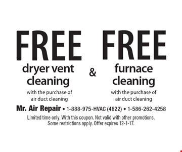 Free dryer vent cleaning with the purchase of air duct cleaning or Free furnace cleaning with the purchase of air duct cleaning.  Limited time only. With this coupon. Not valid with other promotions. Some restrictions apply. Offer expires 12-1-17.