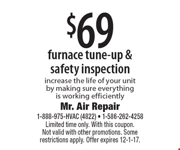 $69 furnace tune-up & safety inspection. Increase the life of your unit by making sure everything is working efficiently. Limited time only. With this coupon. Not valid with other promotions. Some restrictions apply. Offer expires 12-1-17.