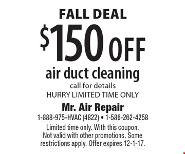 $150 off air duct cleaning. Call for details. Hurry limited time only. Limited time only. With this coupon. Not valid with other promotions. Some restrictions apply. Offer expires 12-1-17.
