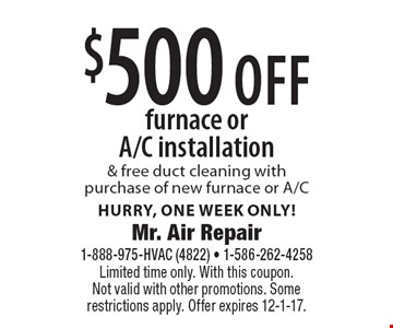 $500 off furnace or A/C installation & free duct cleaning with purchase of new furnace or A/C. Hurry, one week only! Limited time only. With this coupon. Not valid with other promotions. Some restrictions apply. Offer expires 12-1-17.