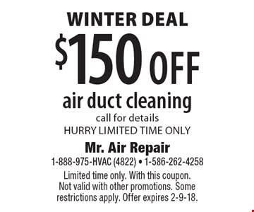 Winter Deal $150 off air duct cleaning, call for details. HURRY LIMITED TIME ONLY. Limited time only. With this coupon. Not valid with other promotions. Some restrictions apply. Offer expires 2-9-18.