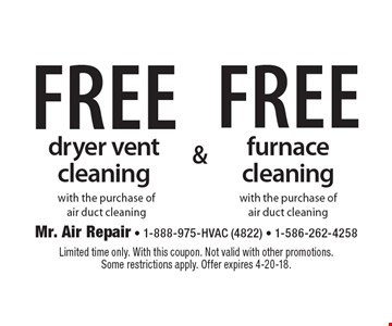 Free dryer vent cleaning with the purchase of air duct cleaning OR Free furnace cleaning with the purchase of air duct cleaning. Limited time only. With this coupon. Not valid with other promotions. Some restrictions apply. Offer expires 4-20-18.