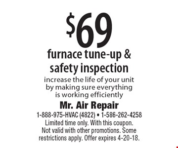 $69 furnace tune-up & safety inspection. Increase the life of your unit by making sure everything is working efficiently. Limited time only. With this coupon. Not valid with other promotions. Some restrictions apply. Offer expires 4-20-18.