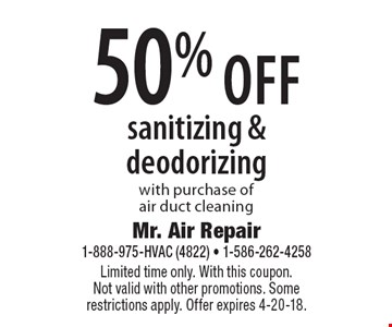 50% off sanitizing & deodorizing with purchase of air duct cleaning. Limited time only. With this coupon. Not valid with other promotions. Some restrictions apply. Offer expires 4-20-18.