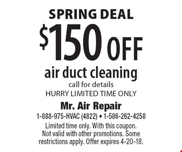 Spring Deal. $150 off air duct cleaning. Call for details. HURRY LIMITED TIME ONLY. Limited time only. With this coupon. Not valid with other promotions. Some restrictions apply. Offer expires 4-20-18.