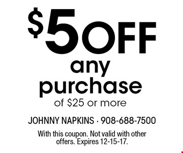 $5 OFF any purchase of $25 or more. With this coupon. Not valid with other offers. Expires 12-15-17.