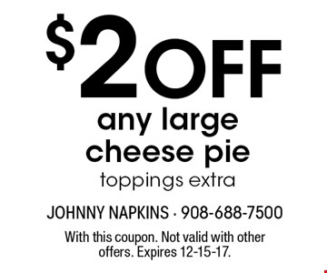 $2 OFF any large cheese pie toppings extra. With this coupon. Not valid with other offers. Expires 12-15-17.
