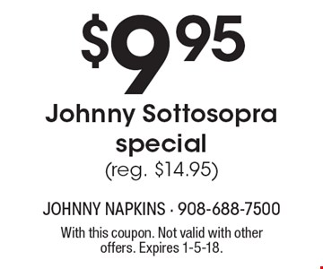 $9.95 Johnny Sottosopra special (reg. $14.95). With this coupon. Not valid with other offers. Expires 1-5-18.