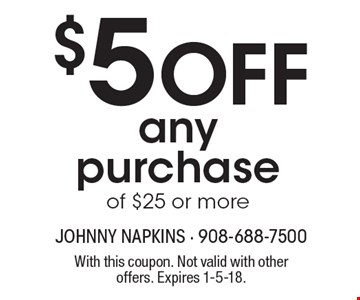 $5 OFF any purchase of $25 or more. With this coupon. Not valid with other offers. Expires 1-5-18.
