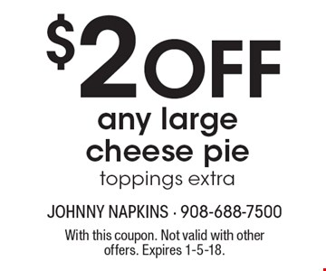 $2 OFF any large cheese pie, toppings extra. With this coupon. Not valid with other offers. Expires 1-5-18.