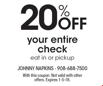 20% OFF your entire check eat in or pickup. With this coupon. Not valid with other offers. Expires 1-5-18.