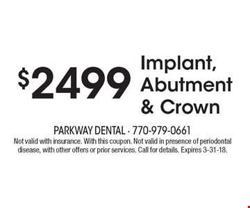 $2499 Implant, Abutment & Crown. Not valid with insurance. With this coupon. Not valid in presence of periodontal disease, with other offers or prior services. Call for details. Expires 3-31-18.