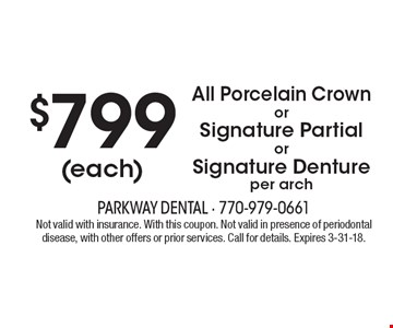 $799 (each) All Porcelain Crown or Signature Partial or Signature Denture per arch. Not valid with insurance. With this coupon. Not valid in presence of periodontal disease, with other offers or prior services. Call for details. Expires 3-31-18.