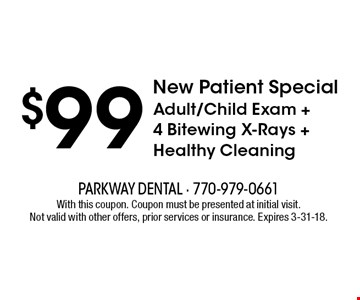 $99 New Patient Special Adult/Child Exam + 4 Bitewing X-Rays +Healthy Cleaning . With this coupon. Coupon must be presented at initial visit. Not valid with other offers, prior services or insurance. Expires 3-31-18.